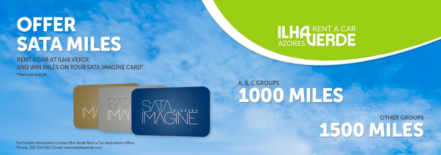 Ilha Verde Rent a car. Offer SATA MILES. Rent a car at Ilha Verde and win miles on your SATA IMAGINE Card *Valid until June 30. A, B, C Groups 1000 miles. Other groups 1500 miles. For further information contact Ilha Verde Rent a Car reservation office. Phone: 296 304 891 | Email: reserve@ilhaverde.com